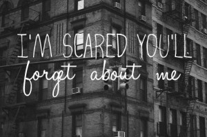 scared you'll forget about me.