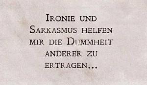 Ironie und Sarkasmus helfen mir die Dummheit anderer zu ertragen...