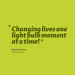 Quotes Picture: changing lives one light bulb moment at a time!