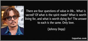 ... dying for? The answer to each is the same. Only love. - Johnny Depp