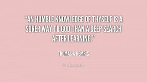 An humble knowledge of thyself is a surer way to God than a deep ...