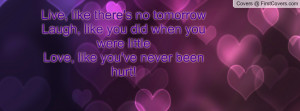 Live, like there's no tomorrowLaugh, like you did when you were ...