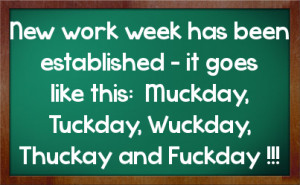 New work week has been established - it goes like this: Muckday ...