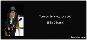 Turn on, tune up, rock out. - Billy Gibbons