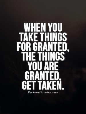 ... for granted, the things you are granted, get taken Picture Quote #1