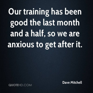 Our training has been good the last month and a half, so we are ...