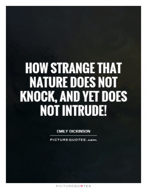 Strange That Nature Does Not Knock, And Yet Does Not Intrude! Quote ...