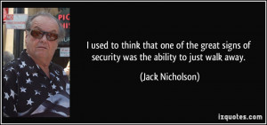 ... signs of security was the ability to just walk away. - Jack Nicholson