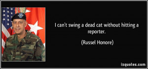 can't swing a dead cat without hitting a reporter. - Russel Honore