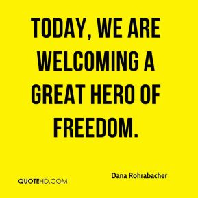 Dana Rohrabacher - Today, we are welcoming a great hero of freedom.