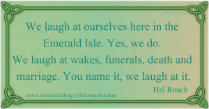 Hal Roach We laugh at ourselves here in the Emerald Isle. Yes, we do ...