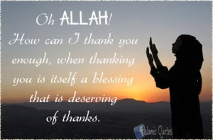 :Oh ALLAH! How can I thank you enough, when thanking you ...