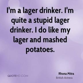 lager drinker. I'm quite a stupid lager drinker. I do like my lager ...