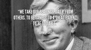 We take our bearings, daily, from others. To be sane is, to a great ...
