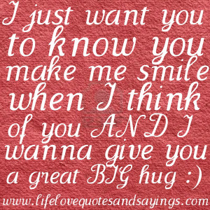 just want you to know you make me smile when I think of you AND I ...
