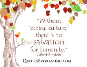 Without ethical culture, there is no salvation for humanity. -Albert ...