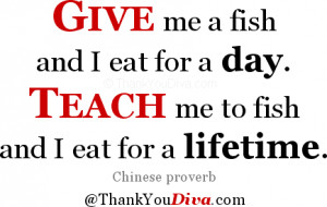 Give me a fish and I eat for a day. Teach me to fish and I eat for a ...