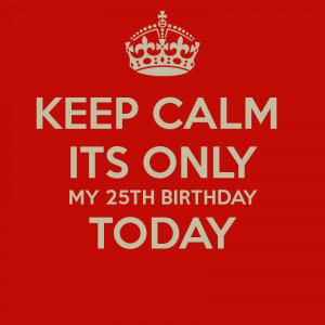 Keep Calm Its My 25th Birthday