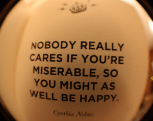 Nobody really cares if you're miserable, so you might as well be happy ...