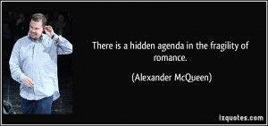 There is a hidden agenda in the fragility of romance. - Alexander ...