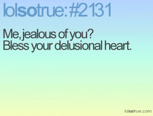 Me, jealous of you? Bless your delusional heart.