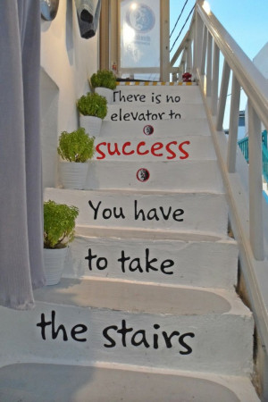 There is no elevator to success, you have to take the stairs.