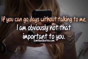 ... go days without talking to me i m obviously not that important to you