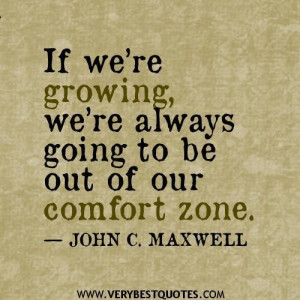 ... were growing were always going to be out of our comfort zone quotes