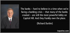 The banks -- hard to believe in a time when we're facing a banking ...