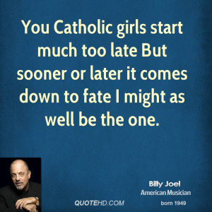 You Catholic girls start much too late But sooner or later it comes ...