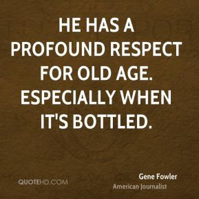 Gene Fowler - He has a profound respect for old age. Especially when ...