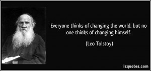 ... the world, but no one thinks of changing himself. - Leo Tolstoy