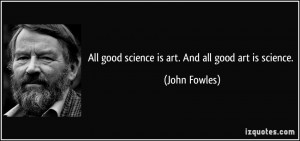 All good science is art. And all good art is science. - John Fowles