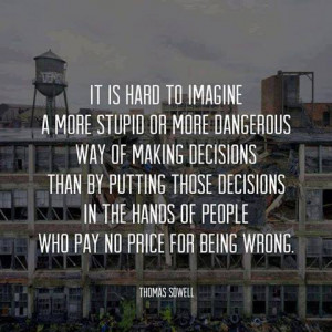 ... those decision in the hands of people who pay no price for being wrong
