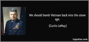 We should bomb Vietnam back into the stone age. - Curtis LeMay