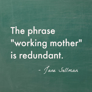 "The phrase ""working mother"" is redundant. – Jane Sellman"