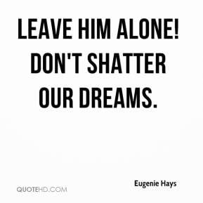 Eugenie Hays - Leave him alone! Don't shatter our dreams.