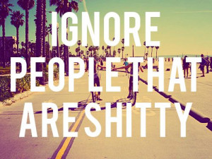 Ignore people that are shitty