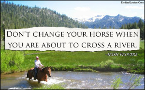 Don't change your horse when you are about to cross a river