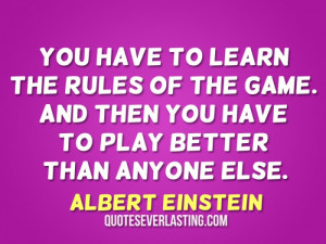 You have to learn the rules of the game. And then you have to play ...