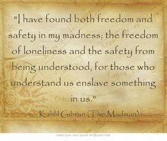 have found both freedom and safety in my madness; the freedom of ...