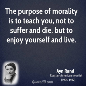 The purpose of morality is to teach you, not to suffer and die, but to ...