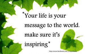 ... your message to the world. Make sure it's inspiring-Quotes about life