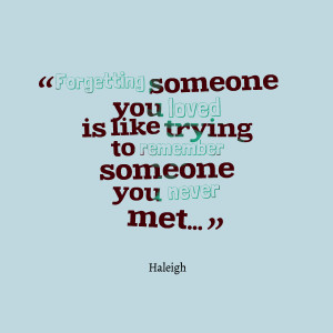 ... someone you loved is like trying to remember someone you never met