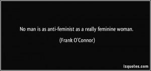 No man is as anti-feminist as a really feminine woman. - Frank O ...
