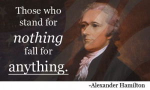 Those who stand for nothing fall for anything. [Alexander Hamilton]