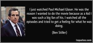 just watched Paul Michael Glaser. He was the reason I wanted to do ...