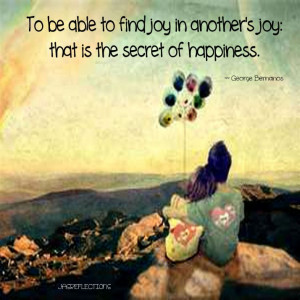 ... in another's joy; that is the secret of happiness.