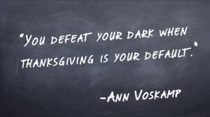 """Ann Voskamp writes, """"You defeat your dark when thanksgiving is your ..."""