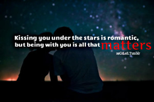 Kissing you under the stars is romantic, but being with you is all ...